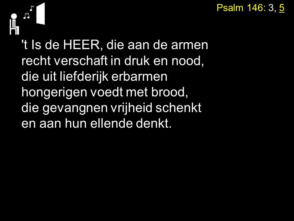 Psalm 146: 3, 5 't Is de HEER, die aan de armen recht verschaft in druk en nood, die uit liefderijk erbarmen hongerigen voedt met brood, die gevangnen