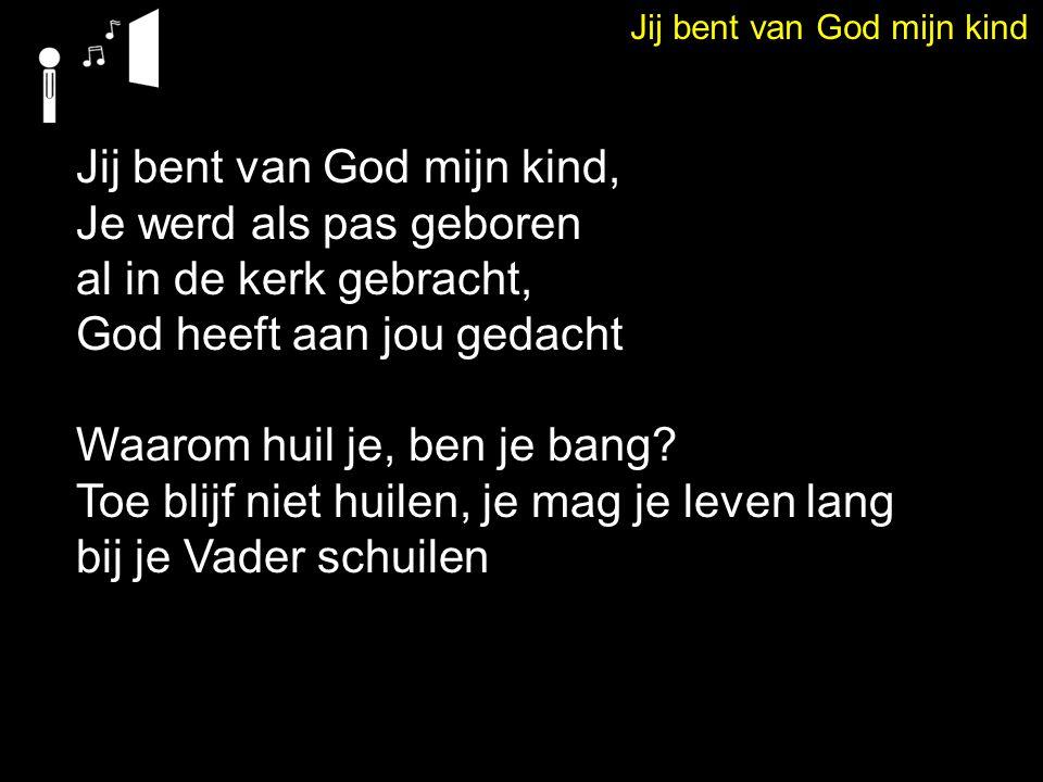 Jij bent van God mijn kind Jij bent van God mijn kind, Je werd als pas geboren al in de kerk gebracht, God heeft aan jou gedacht Waarom huil je, ben j