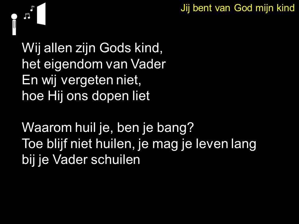 Jij bent van God mijn kind Wij allen zijn Gods kind, het eigendom van Vader En wij vergeten niet, hoe Hij ons dopen liet Waarom huil je, ben je bang?