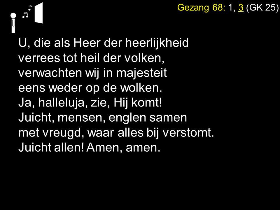 Gezang 68: 1, 3 (GK 25) U, die als Heer der heerlijkheid verrees tot heil der volken, verwachten wij in majesteit eens weder op de wolken. Ja, hallelu