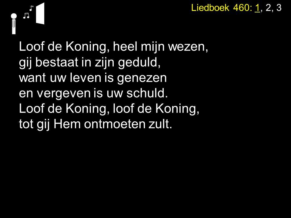 Liedboek 460: 1, 2, 3 Loof de Koning, heel mijn wezen, gij bestaat in zijn geduld, want uw leven is genezen en vergeven is uw schuld. Loof de Koning,