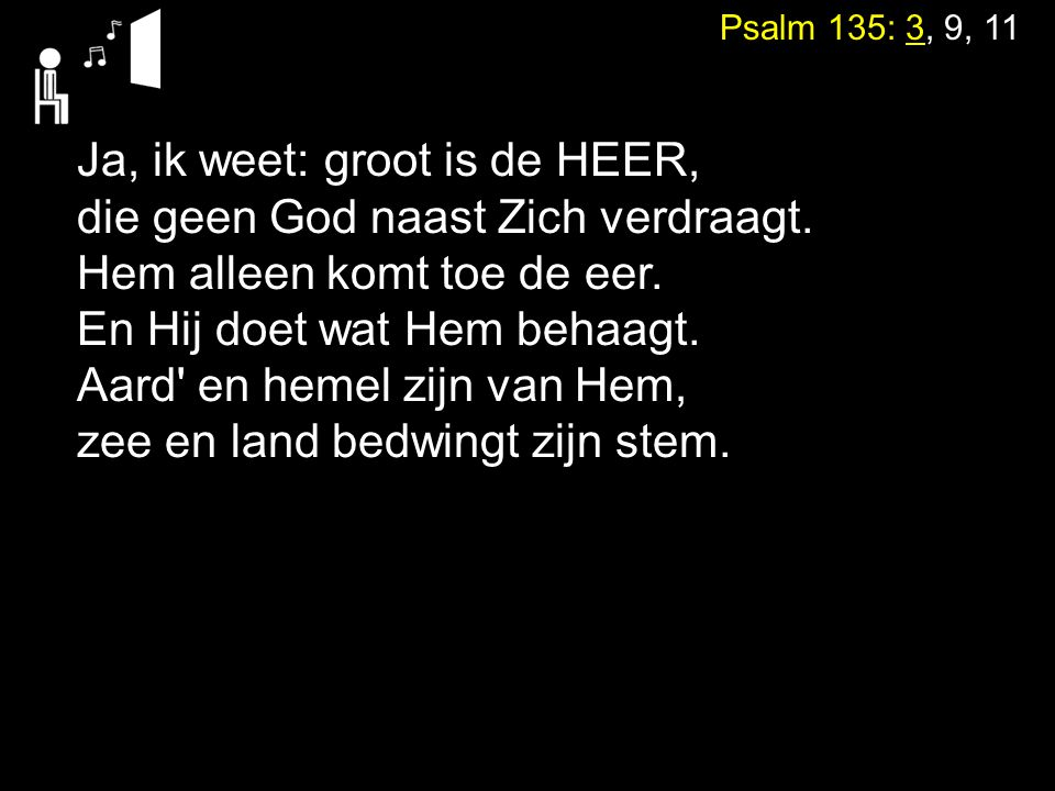 Psalm 135: 3, 9, 11 Ja, ik weet: groot is de HEER, die geen God naast Zich verdraagt. Hem alleen komt toe de eer. En Hij doet wat Hem behaagt. Aard' e