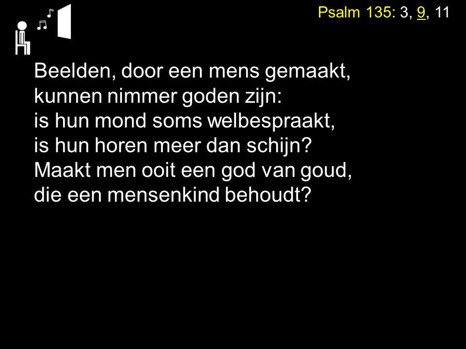 Psalm 135: 3, 9, 11 Beelden, door een mens gemaakt, kunnen nimmer goden zijn: is hun mond soms welbespraakt, is hun horen meer dan schijn? Maakt men o