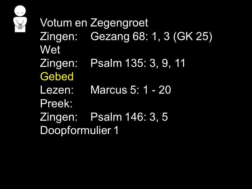 Votum en Zegengroet Zingen:Gezang 68: 1, 3 (GK 25) Wet Zingen:Psalm 135: 3, 9, 11 Gebed Lezen: Marcus 5: 1 - 20 Preek: Zingen:Psalm 146: 3, 5 Doopform