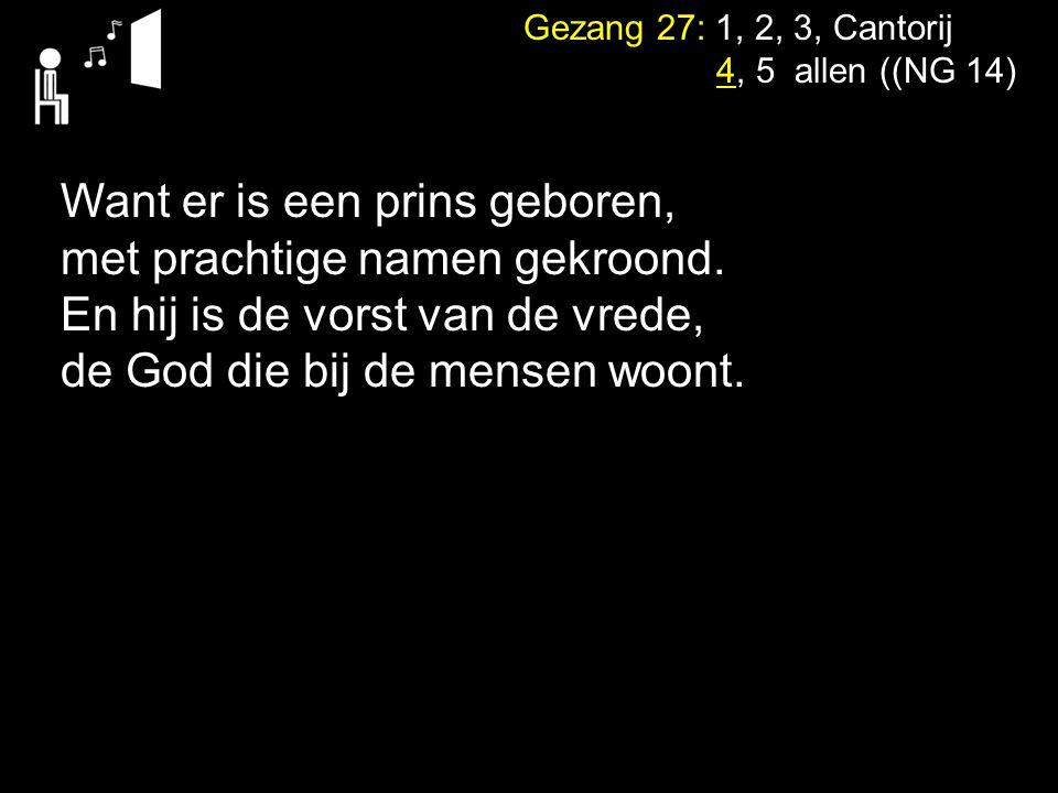 Gezang 27: 1, 2, 3, Cantorij 4, 5 allen ((NG 14) Want er is een prins geboren, met prachtige namen gekroond. En hij is de vorst van de vrede, de God d