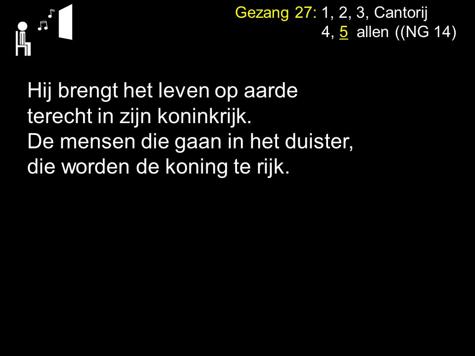 Gezang 27: 1, 2, 3, Cantorij 4, 5 allen ((NG 14) Hij brengt het leven op aarde terecht in zijn koninkrijk. De mensen die gaan in het duister, die word