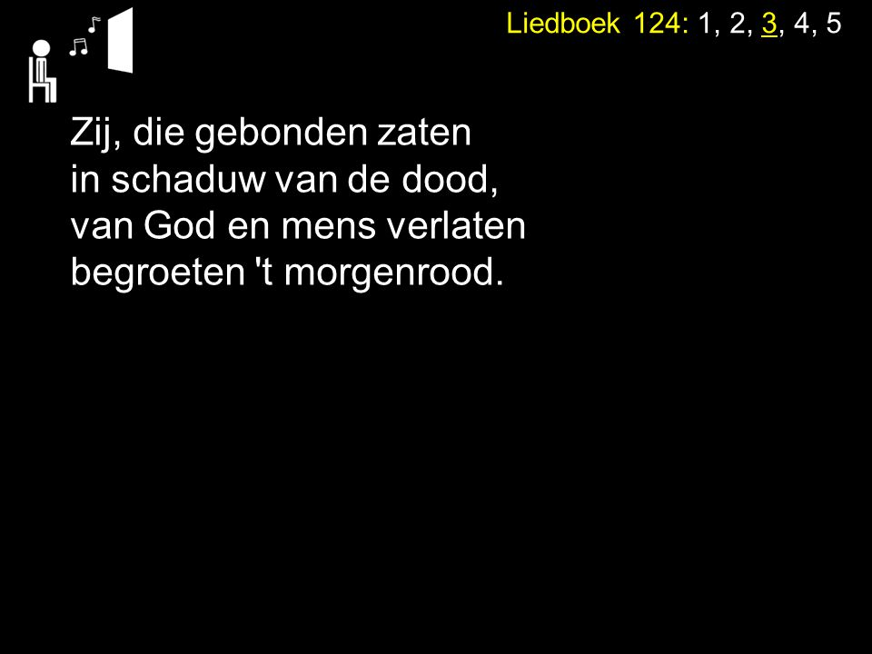 Liedboek 124: 1, 2, 3, 4, 5 Zij, die gebonden zaten in schaduw van de dood, van God en mens verlaten begroeten 't morgenrood.