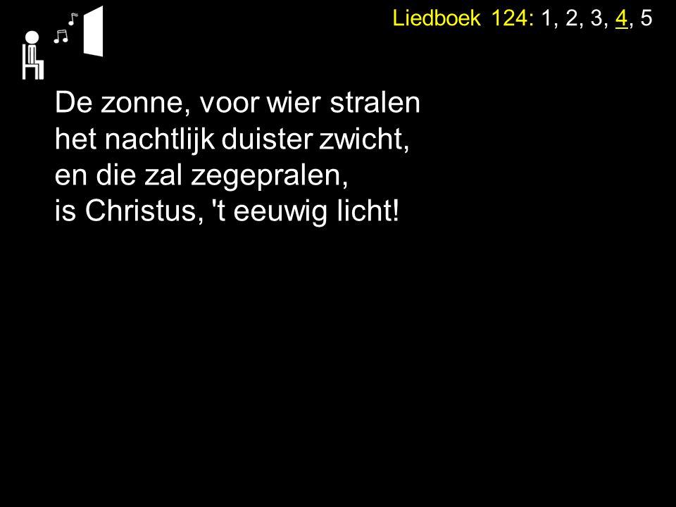 Liedboek 124: 1, 2, 3, 4, 5 De zonne, voor wier stralen het nachtlijk duister zwicht, en die zal zegepralen, is Christus, 't eeuwig licht!