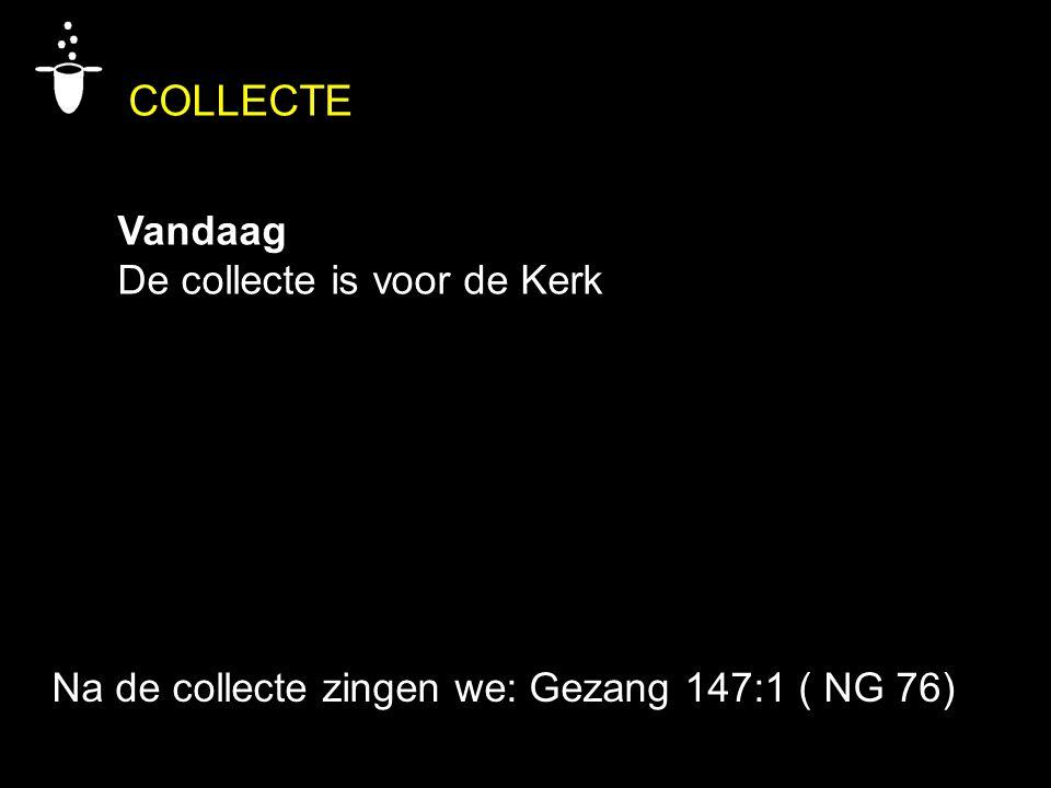 COLLECTE Vandaag De collecte is voor de Kerk Na de collecte zingen we: Gezang 147:1 ( NG 76)