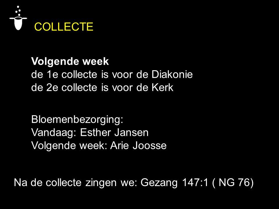 Bloemenbezorging: Vandaag: Esther Jansen Volgende week: Arie Joosse Na de collecte zingen we: Gezang 147:1 ( NG 76) COLLECTE Volgende week de 1e colle