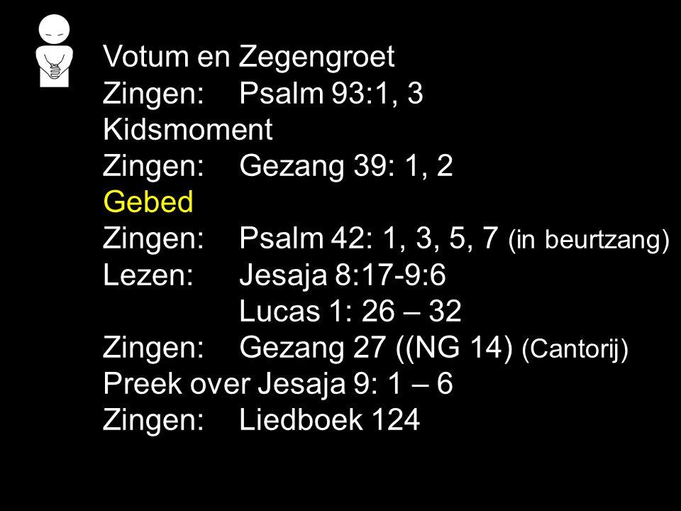 Votum en Zegengroet Zingen:Psalm 93:1, 3 Kidsmoment Zingen:Gezang 39: 1, 2 Gebed Zingen:Psalm 42: 1, 3, 5, 7 (in beurtzang) Lezen: Jesaja 8:17-9:6 Luc