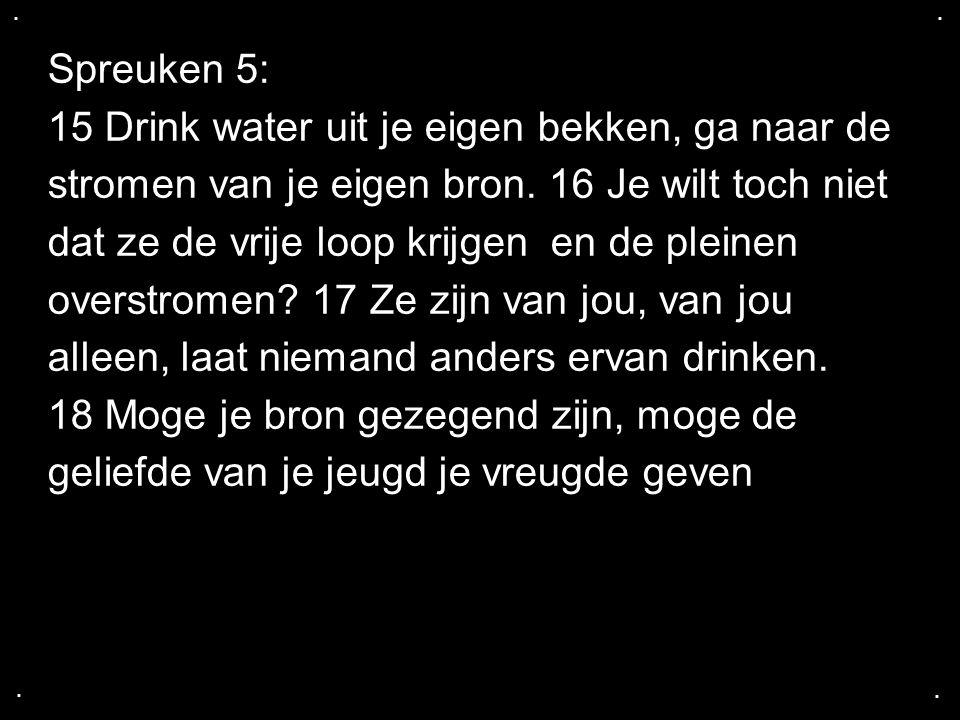 .... Spreuken 5: 15 Drink water uit je eigen bekken, ga naar de stromen van je eigen bron. 16 Je wilt toch niet dat ze de vrije loop krijgen en de ple