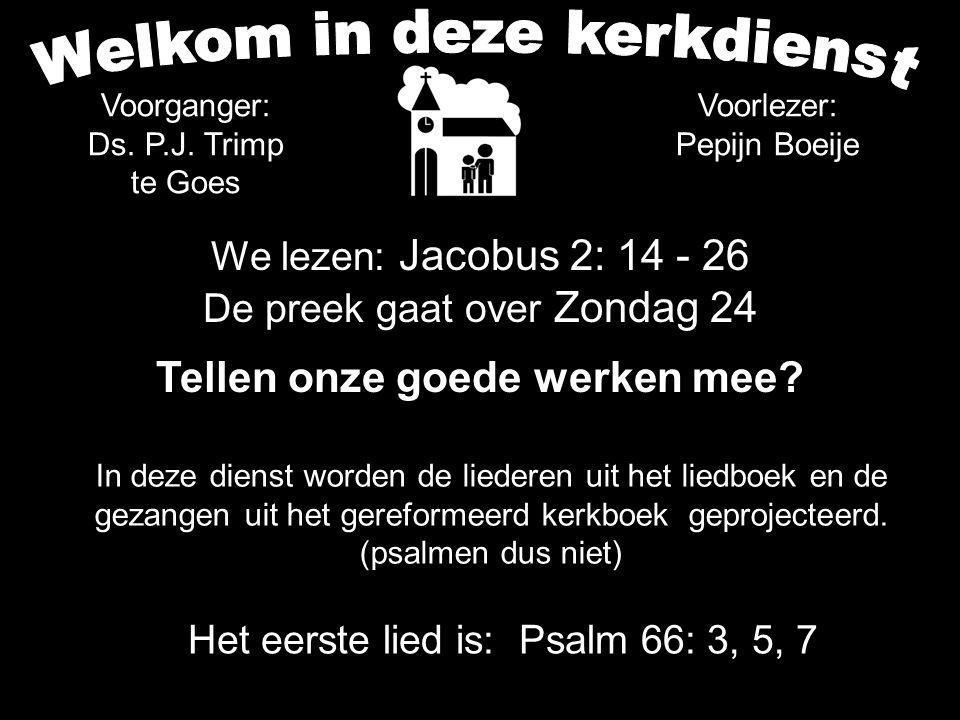We lezen: Jacobus 2: 14 - 26 De preek gaat over Zondag 24 Tellen onze goede werken mee.