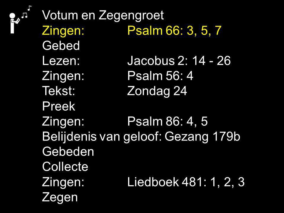 Votum en Zegengroet Zingen:Psalm 66: 3, 5, 7 Gebed Lezen: Jacobus 2: 14 - 26 Zingen:Psalm 56: 4 Tekst: Zondag 24 Preek Zingen:Psalm 86: 4, 5 Belijdenis van geloof: Gezang 179b Gebeden Collecte Zingen:Liedboek 481: 1, 2, 3 Zegen