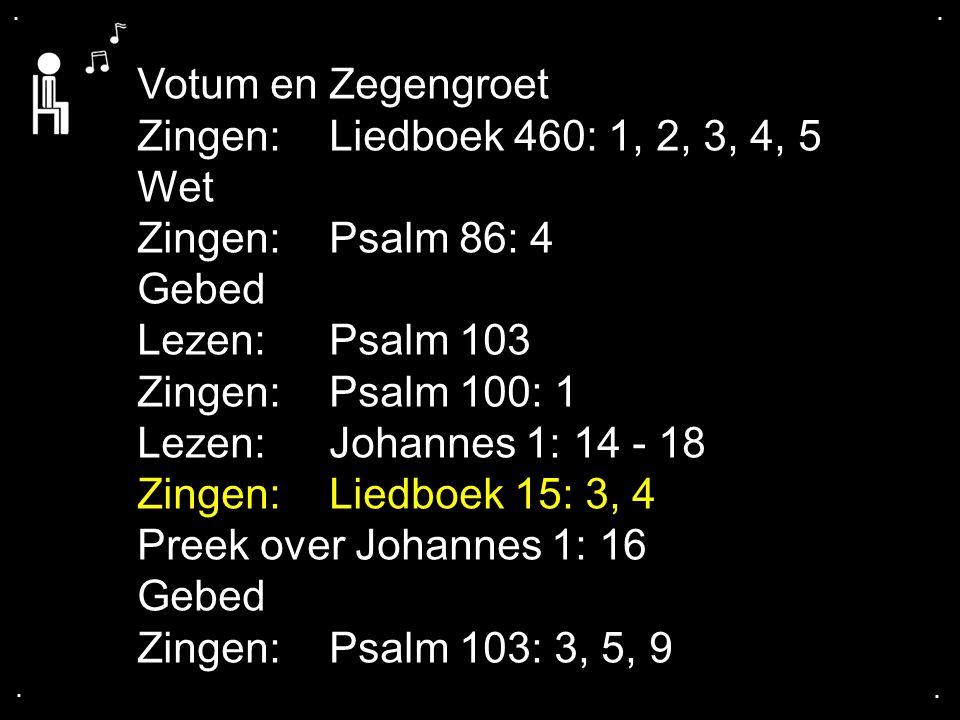 .... Votum en Zegengroet Zingen:Liedboek 460: 1, 2, 3, 4, 5 Wet Zingen:Psalm 86: 4 Gebed Lezen: Psalm 103 Zingen: Psalm 100: 1 Lezen: Johannes 1: 14 -