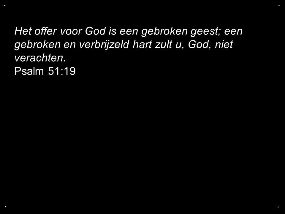 .... Het offer voor God is een gebroken geest; een gebroken en verbrijzeld hart zult u, God, niet verachten. Psalm 51:19
