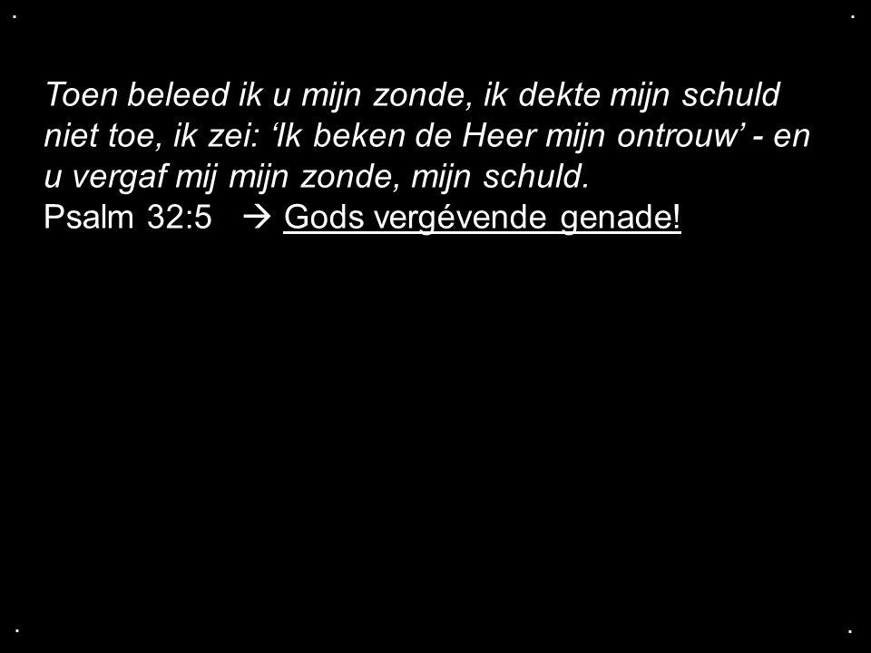 .... Toen beleed ik u mijn zonde, ik dekte mijn schuld niet toe, ik zei: 'Ik beken de Heer mijn ontrouw' - en u vergaf mij mijn zonde, mijn schuld. Ps