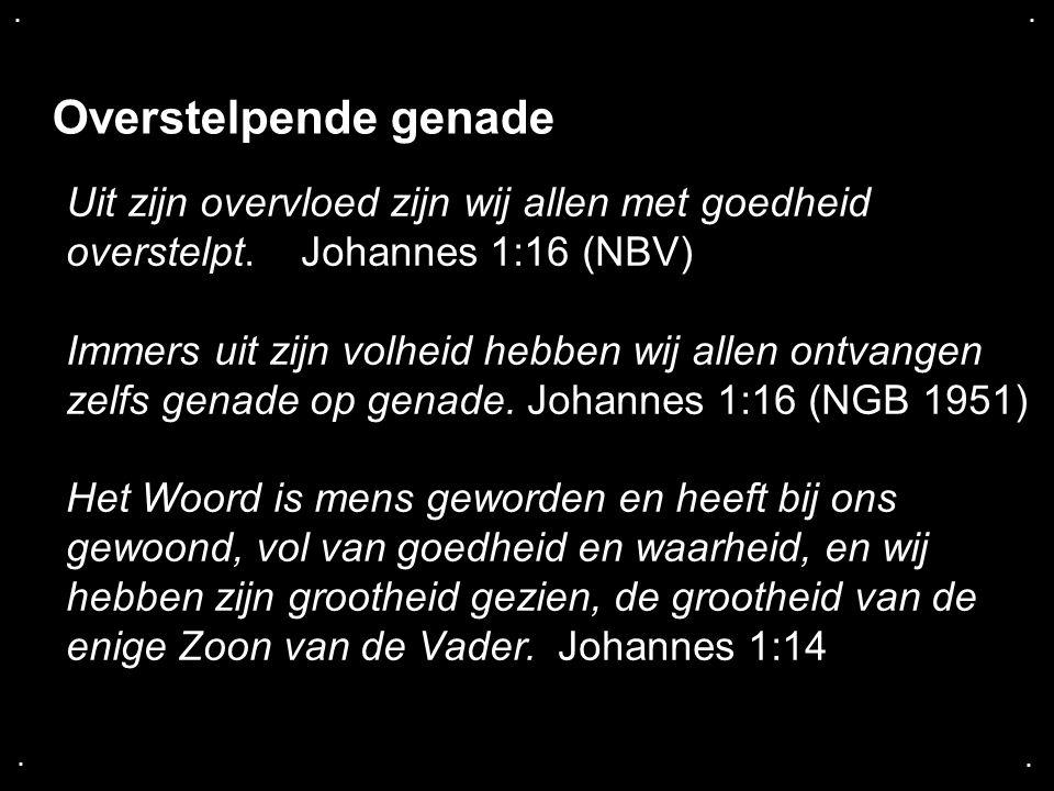 .... Overstelpende genade Uit zijn overvloed zijn wij allen met goedheid overstelpt. Johannes 1:16 (NBV) Immers uit zijn volheid hebben wij allen ontv