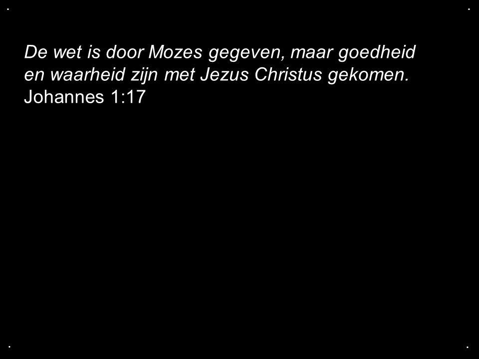 .... De wet is door Mozes gegeven, maar goedheid en waarheid zijn met Jezus Christus gekomen. Johannes 1:17
