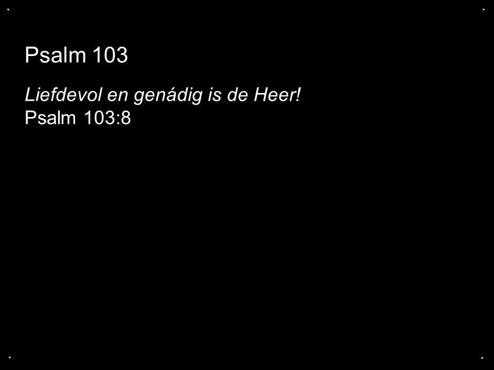 .... Psalm 103 Liefdevol en genádig is de Heer! Psalm 103:8