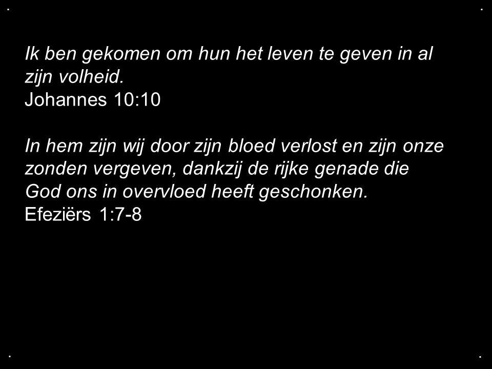 .... Ik ben gekomen om hun het leven te geven in al zijn volheid. Johannes 10:10 In hem zijn wij door zijn bloed verlost en zijn onze zonden vergeven,