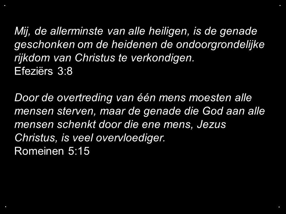 .... Mij, de allerminste van alle heiligen, is de genade geschonken om de heidenen de ondoorgrondelijke rijkdom van Christus te verkondigen. Efeziërs