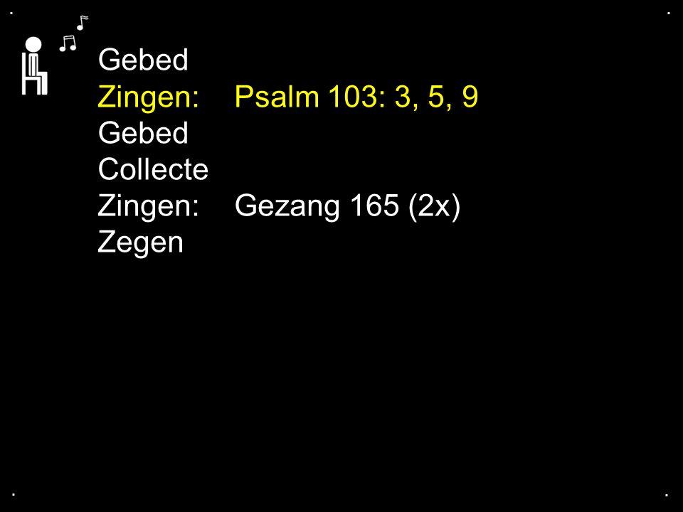 .... Gebed Zingen:Psalm 103: 3, 5, 9 Gebed Collecte Zingen:Gezang 165 (2x) Zegen
