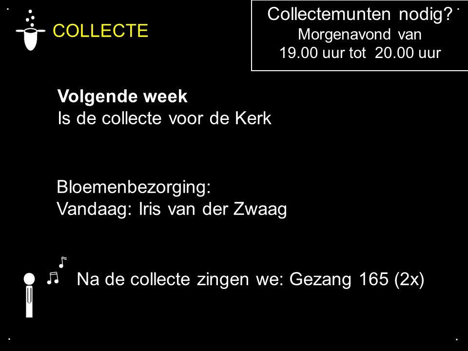 COLLECTE Volgende week Is de collecte voor de Kerk.... Na de collecte zingen we: Gezang 165 (2x) Bloemenbezorging: Vandaag: Iris van der Zwaag Collect
