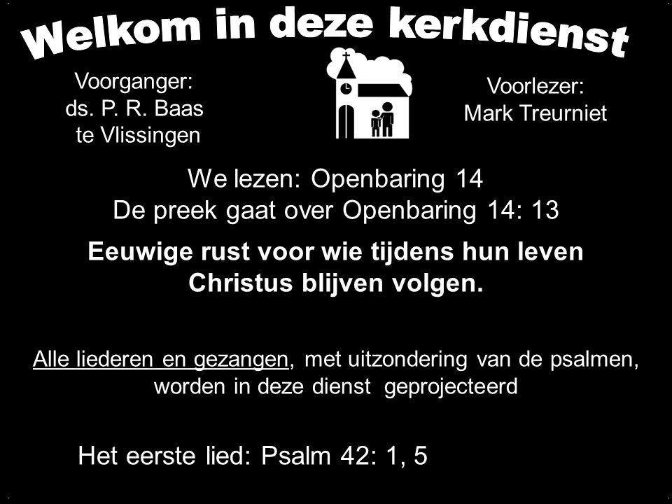 We lezen: Openbaring 14 De preek gaat over Openbaring 14: 13 Eeuwige rust voor wie tijdens hun leven Christus blijven volgen..... Het eerste lied: Psa