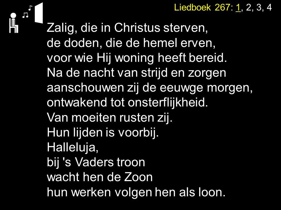 Liedboek 267: 1, 2, 3, 4 Zalig, die in Christus sterven, de doden, die de hemel erven, voor wie Hij woning heeft bereid. Na de nacht van strijd en zor