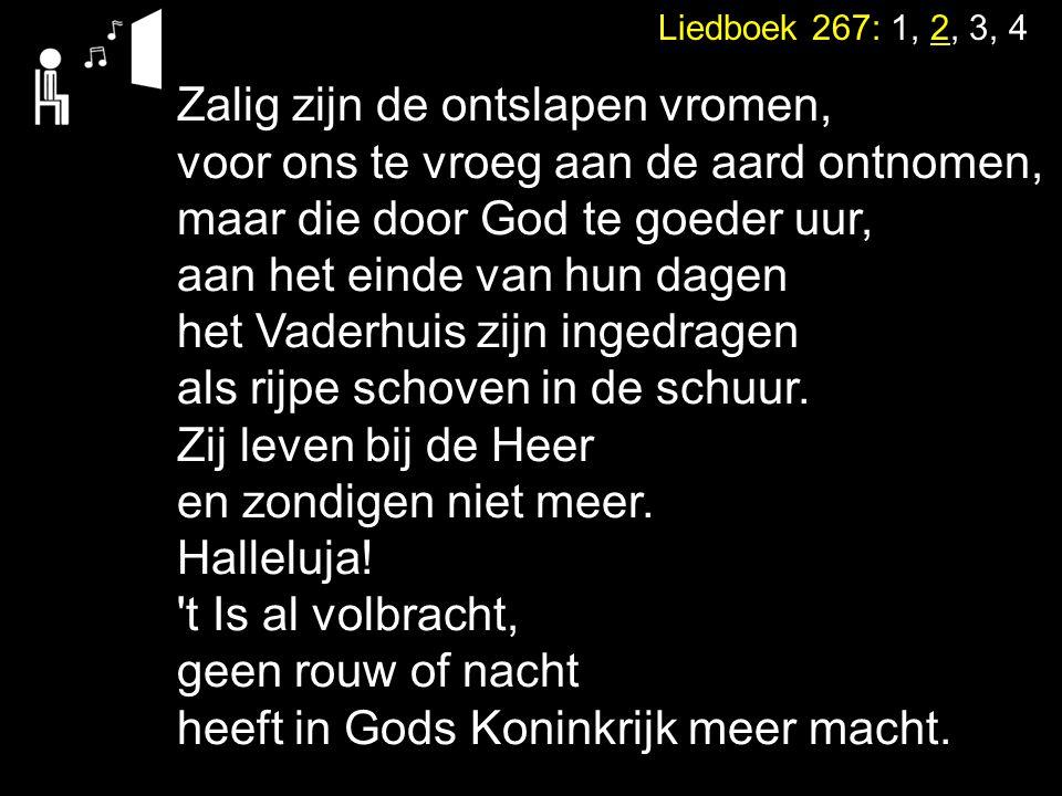 Liedboek 267: 1, 2, 3, 4 Zalig zijn de ontslapen vromen, voor ons te vroeg aan de aard ontnomen, maar die door God te goeder uur, aan het einde van hu