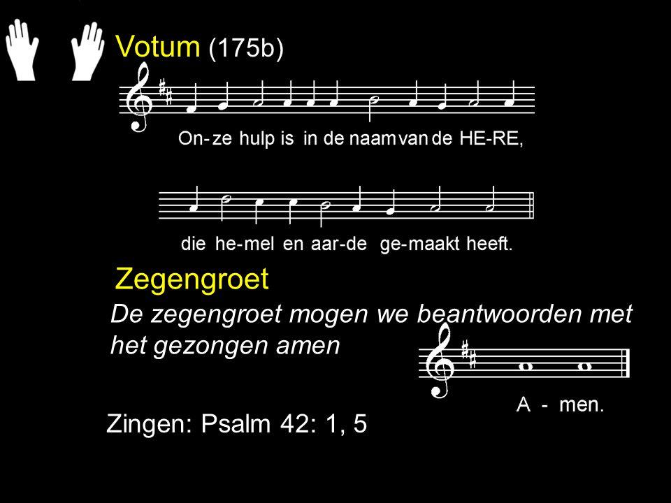 Votum (175b) Zegengroet Zingen: Psalm 42: 1, 5 De zegengroet mogen we beantwoorden met het gezongen amen