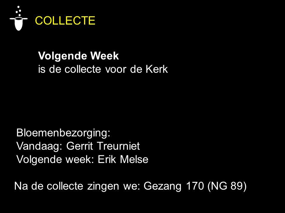 Bloemenbezorging: Vandaag: Gerrit Treurniet Volgende week: Erik Melse COLLECTE Volgende Week is de collecte voor de Kerk Na de collecte zingen we: Gez
