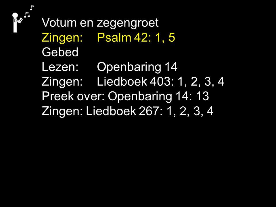 Votum en zegengroet Zingen: Psalm 42: 1, 5 Gebed Lezen: Openbaring 14 Zingen: Liedboek 403: 1, 2, 3, 4 Preek over: Openbaring 14: 13 Zingen: Liedboek