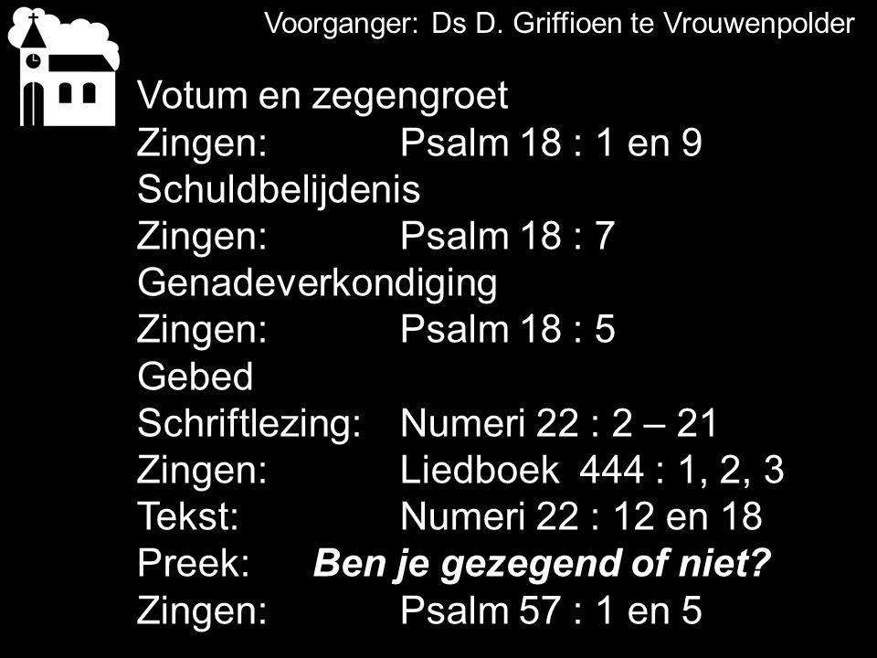 Voorganger: Ds D. Griffioen te Vrouwenpolder Votum en zegengroet Zingen: Psalm 18 : 1 en 9 Schuldbelijdenis Zingen:Psalm 18 : 7 Genadeverkondiging Zin
