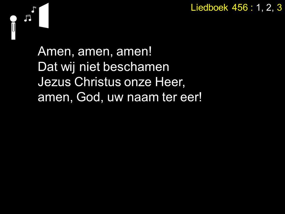 Liedboek 456 : 1, 2, 3 Amen, amen, amen! Dat wij niet beschamen Jezus Christus onze Heer, amen, God, uw naam ter eer!