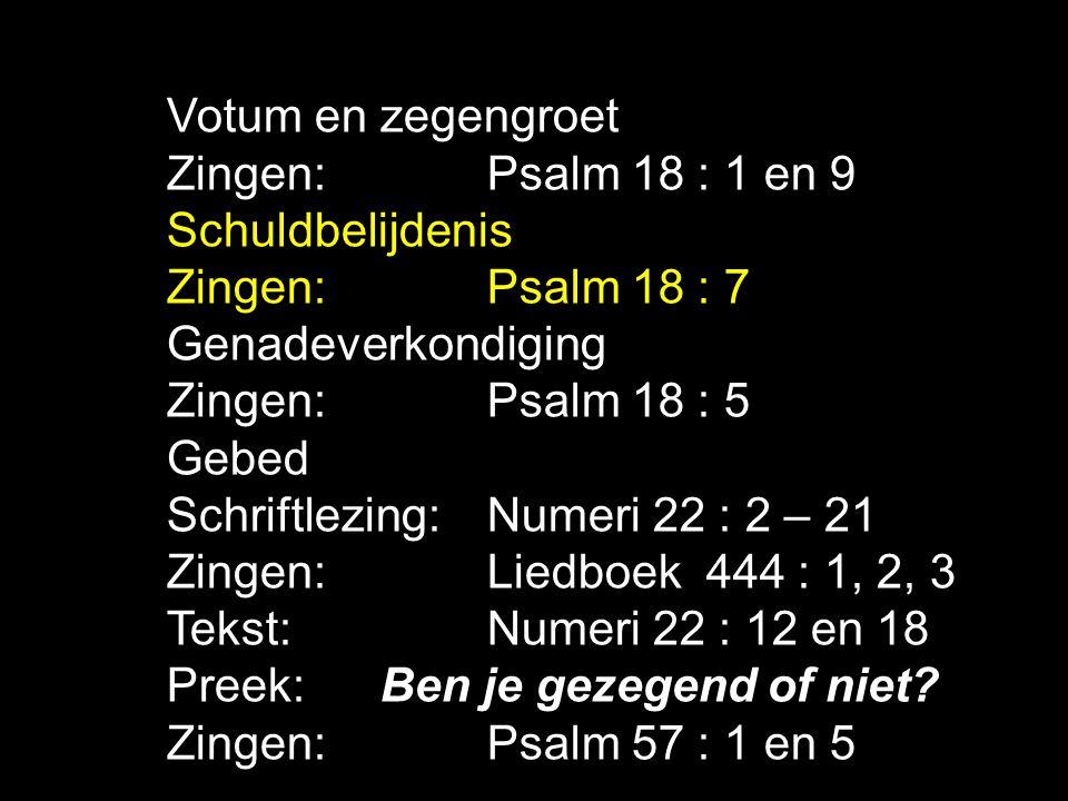 Votum en zegengroet Zingen: Psalm 18 : 1 en 9 Schuldbelijdenis Zingen:Psalm 18 : 7 Genadeverkondiging Zingen:Psalm 18 : 5 Gebed Schriftlezing: Numeri