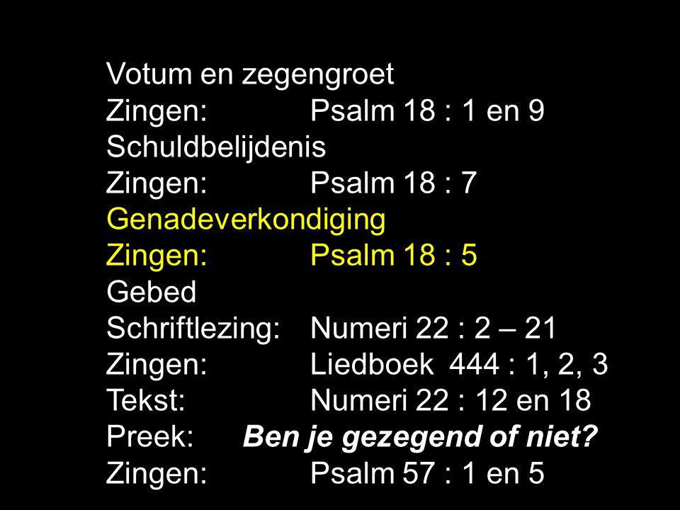 Votum en zegengroet Zingen: Psalm 18 : 1 en 9 Schuldbelijdenis Zingen:Psalm 18 : 7 Genadeverkondiging Zingen:Psalm 18 : 5 Gebed Schriftlezing: Numeri 22 : 2 – 21 Zingen: Liedboek 444 : 1, 2, 3 Tekst: Numeri 22 : 12 en 18 Preek: Ben je gezegend of niet.