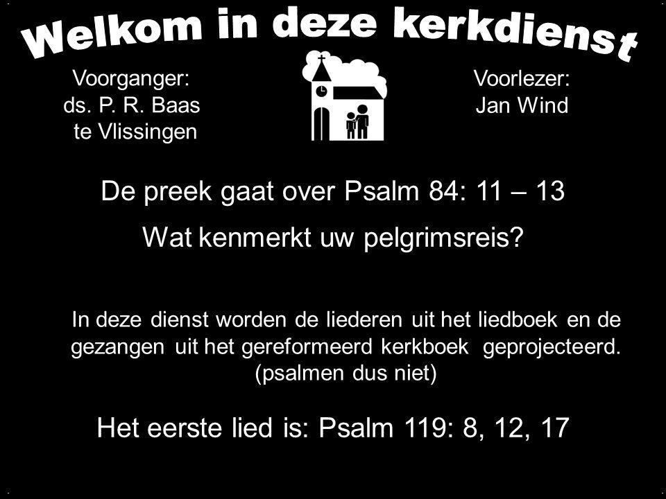 De preek gaat over Psalm 84: 11 – 13 Wat kenmerkt uw pelgrimsreis? Het eerste lied is: Psalm 119: 8, 12, 17 In deze dienst worden de liederen uit het