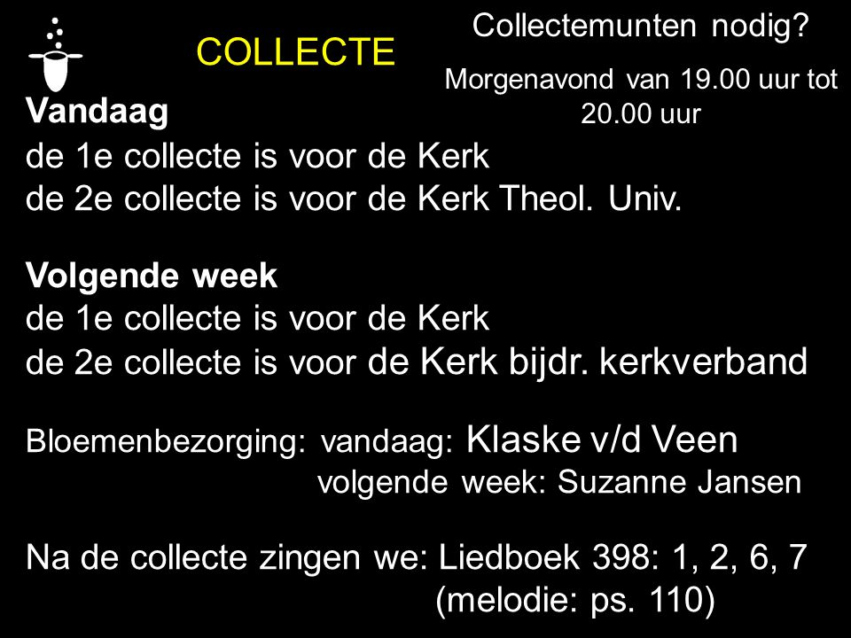COLLECTE Vandaag de 1e collecte is voor de Kerk de 2e collecte is voor de Kerk Theol. Univ. Volgende week de 1e collecte is voor de Kerk de 2e collect
