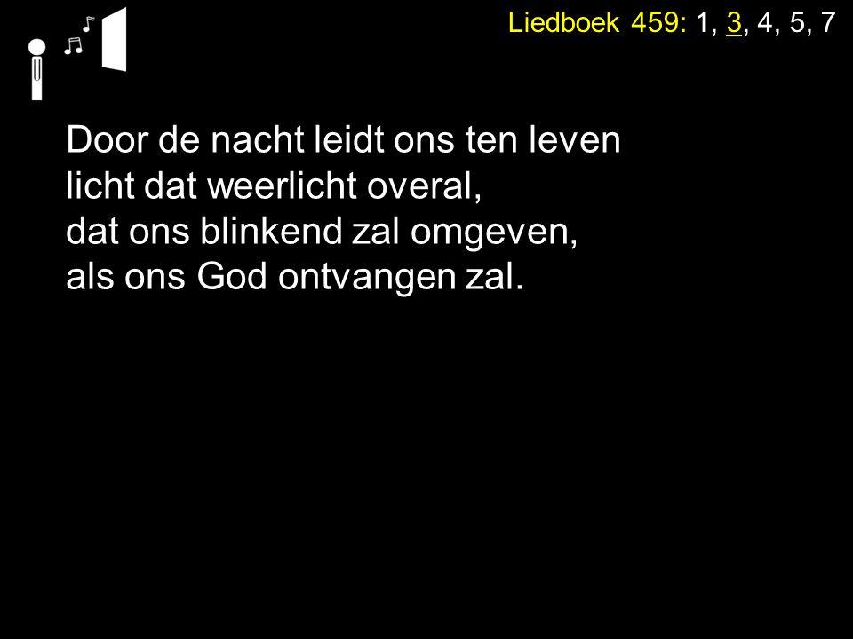 Liedboek 459: 1, 3, 4, 5, 7 Door de nacht leidt ons ten leven licht dat weerlicht overal, dat ons blinkend zal omgeven, als ons God ontvangen zal.