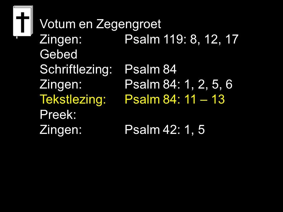 Votum en Zegengroet Zingen: Psalm 119: 8, 12, 17 Gebed Schriftlezing: Psalm 84 Zingen: Psalm 84: 1, 2, 5, 6 Tekstlezing: Psalm 84: 11 – 13 Preek: Zing