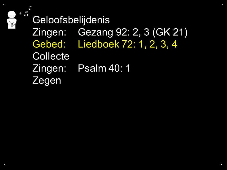 .... Geloofsbelijdenis Zingen:Gezang 92: 2, 3 (GK 21) Gebed: Liedboek 72: 1, 2, 3, 4 Collecte Zingen:Psalm 40: 1 Zegen