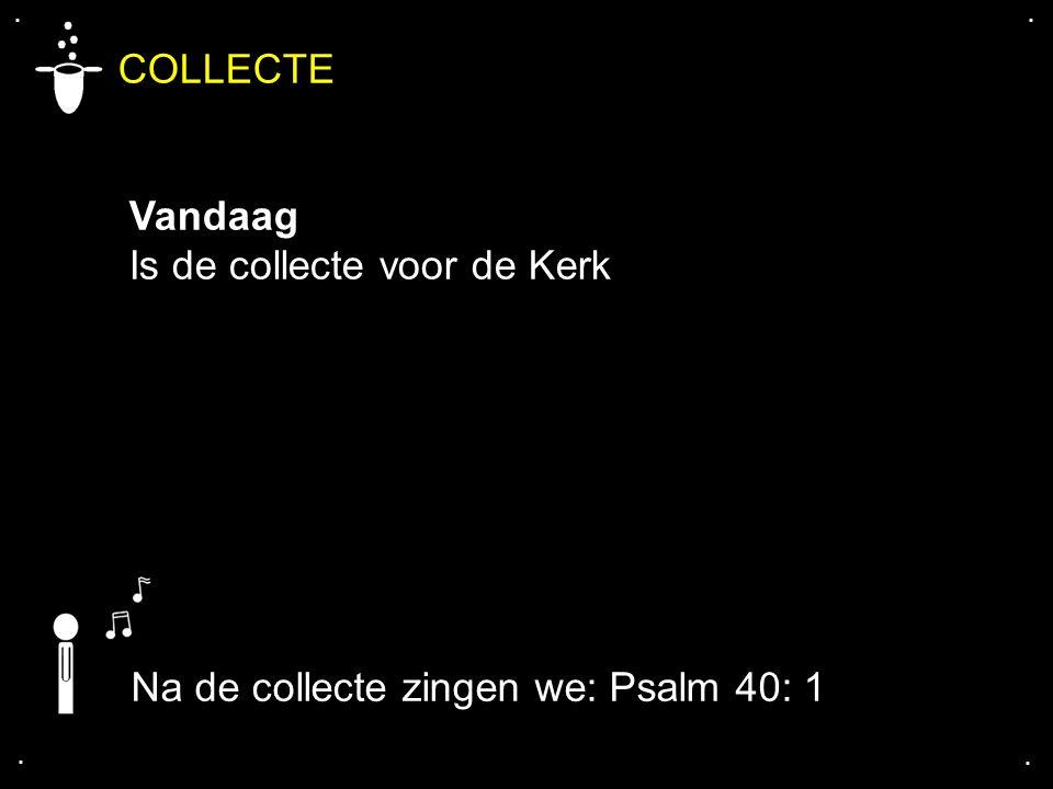 COLLECTE Vandaag Is de collecte voor de Kerk.... Na de collecte zingen we: Psalm 40: 1