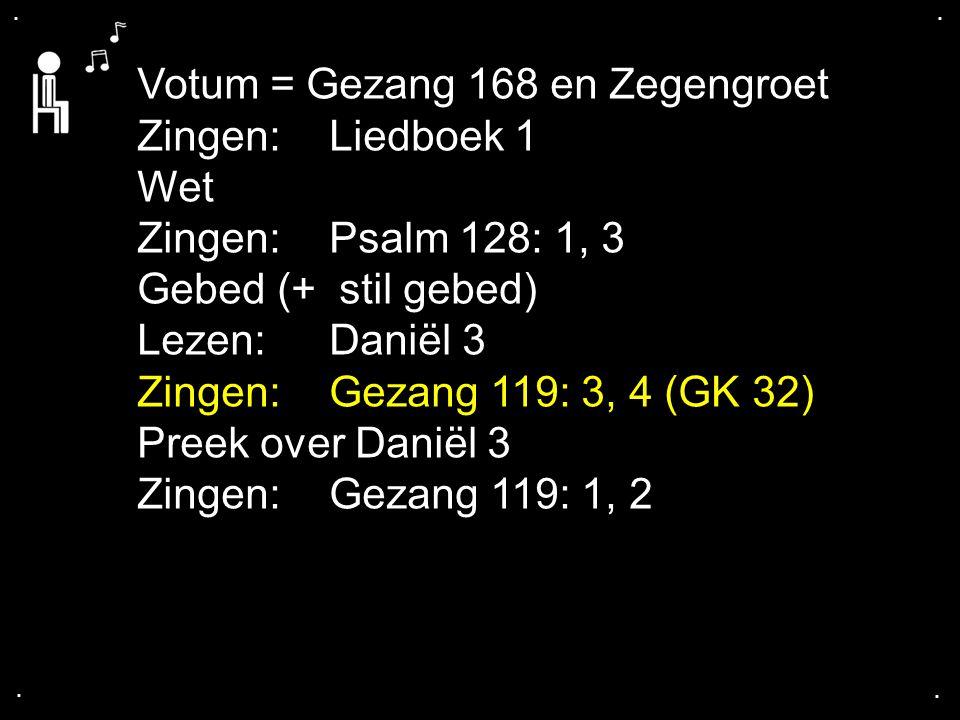 .... Votum = Gezang 168 en Zegengroet Zingen:Liedboek 1 Wet Zingen:Psalm 128: 1, 3 Gebed (+ stil gebed) Lezen: Daniël 3 Zingen:Gezang 119: 3, 4 (GK 32