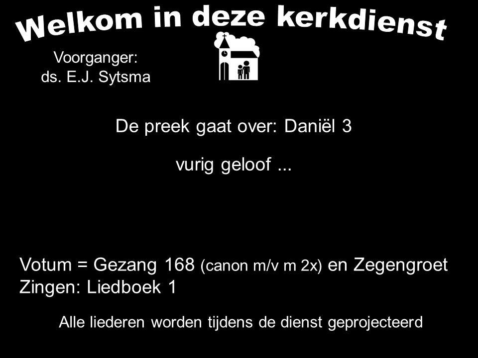 Alle liederen worden tijdens de dienst geprojecteerd De preek gaat over: Daniël 3 vurig geloof... Voorganger: ds. E.J. Sytsma Votum = Gezang 168 (cano