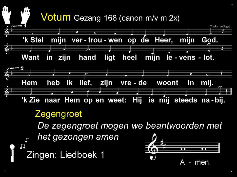 Votum Gezang 168 (canon m/v m 2x) Zegengroet De zegengroet mogen we beantwoorden met het gezongen amen Zingen: Liedboek 1....
