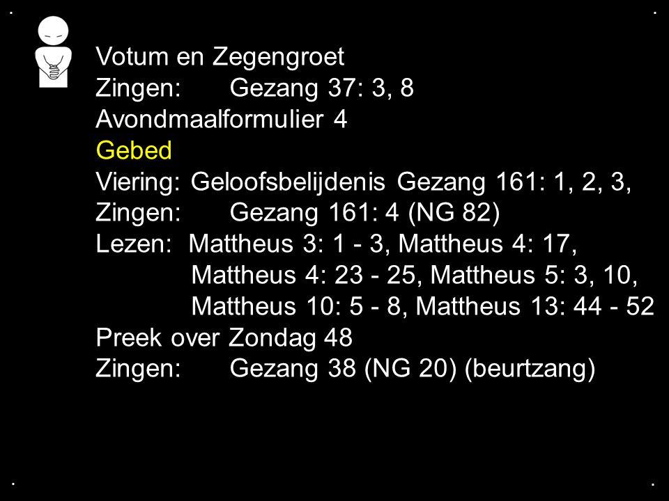 .... Votum en Zegengroet Zingen:Gezang 37: 3, 8 Avondmaalformulier 4 Gebed Viering: Geloofsbelijdenis Gezang 161: 1, 2, 3, Zingen:Gezang 161: 4 (NG 82