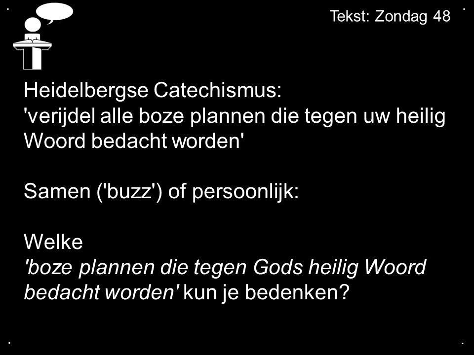 .... Tekst: Zondag 48 Heidelbergse Catechismus: 'verijdel alle boze plannen die tegen uw heilig Woord bedacht worden' Samen ('buzz') of persoonlijk: W
