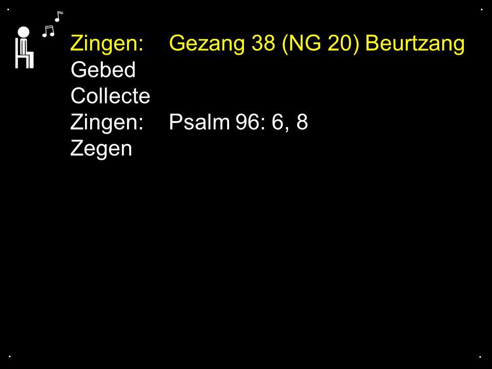 .... Zingen:Gezang 38 (NG 20) Beurtzang Gebed Collecte Zingen:Psalm 96: 6, 8 Zegen